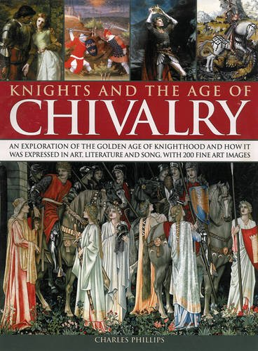 Knights & the Age of Chivalry: An Exploration of the Golden Age of Knighthood and How it Was Expressed in Art, Literature and Song, with 200 Fine Art Images by Charles Phillips