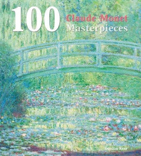 100 Claude Monet Masterpieces by Gordon Kerr