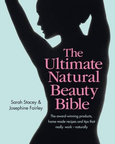 The Ultimate Natural Beauty Bible: Your Glorious Guide to Looking Naturally Gorgeous: The Products, Home-Made Recipes and Tips That Really Work by Sarah Stacey