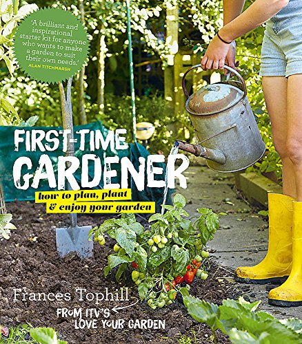 The First-Time Gardener: How to Plan, Plant & Enjoy Your Garden by Frances Tophill