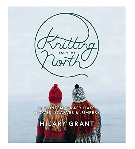 Knitting from the North: 30 Contemporary Hats, Gloves, Scarves & Jumpers by Hilary Grant