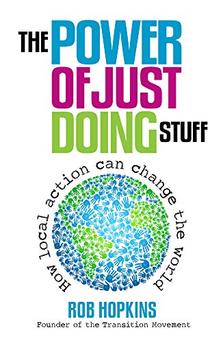 The Power of Just Doing Stuff: How Local Action Can Change the World by Rob Hopkins