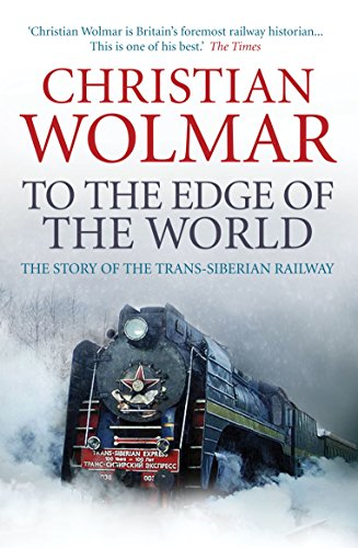 To the Edge of the World: The Story of the Trans-Siberian Railway by Christian Wolmar