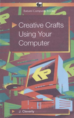Creative Crafts Using Your Computer by J. Cleverly