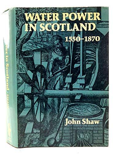 Water Power in Scotland, 1550-1870 by John Paul Shaw