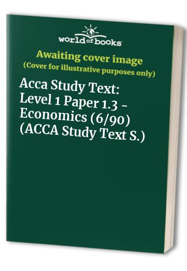Acca Study Text: Level 1 Paper 1.3 - Economics (6/90) by