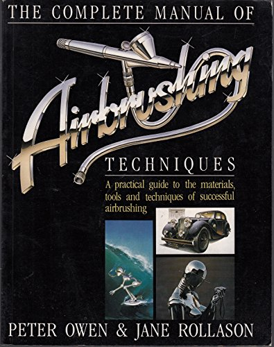 Complete Manual of Air Brushing Techniques: A Practical Guide to the Materials, Tools and Techniques of Successful Air Brushing by Peter Owen