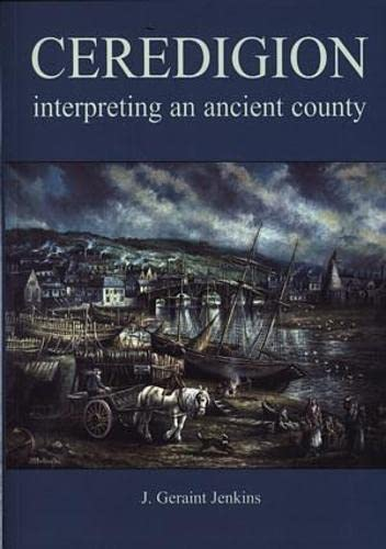 Ceredigion: Interpreting an Ancient County by J.Geraint Jenkins