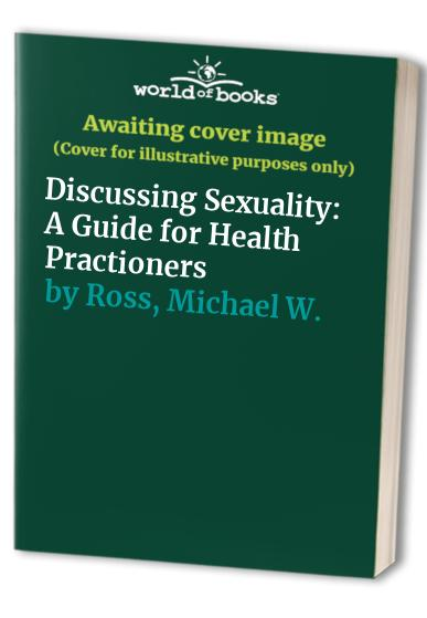 Discussing Sexuality: A Guide for Health Practitioners by Michael W. Ross