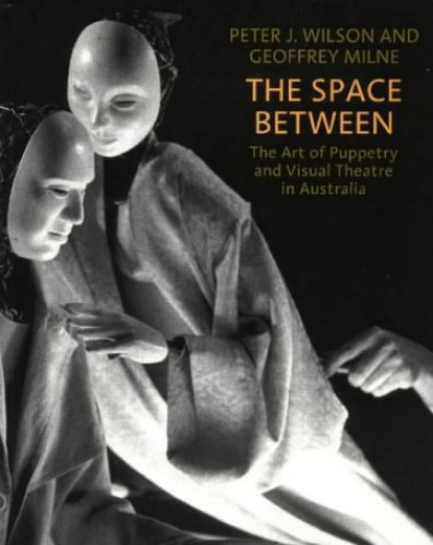 The Space Between: The Art of Puppetry and Visual Theatre in Australia by Peter J. Wilson