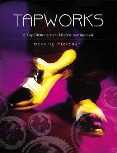 Tapworks: A Tap Dictionary and Reference Manual by Beverly Fletcher