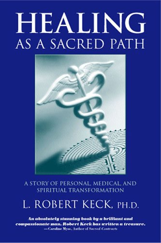 Healing as a Sacred Path: A Story of Personal, Medical and Spiritual Transformation by L. Robert Keck