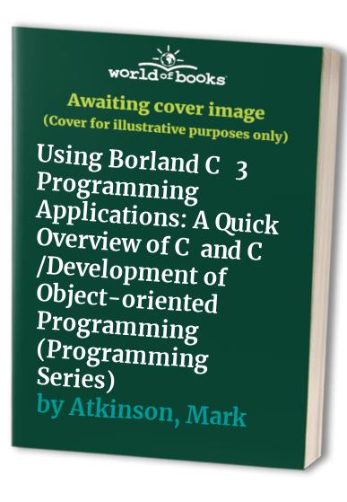Using Borland C++ 3 Programming Applications: A Quick Overview of C+ and C++/Development of Object-oriented Programming by Lee Atkinson