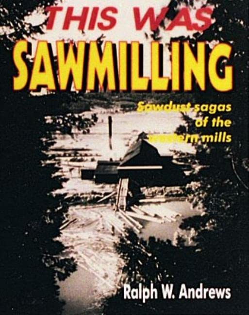 This Was Sawmilling by Ralph W. Andrews