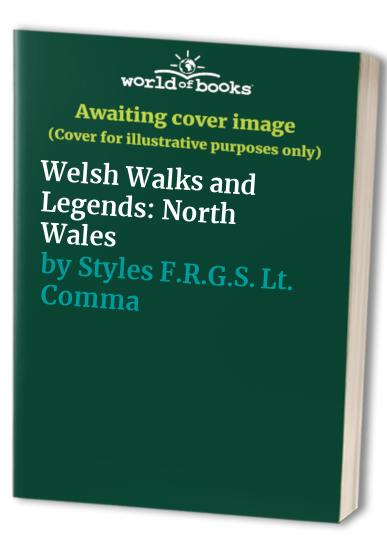 Welsh Walks and Legends: North Wales by Showell Styles F.R.G.S., Lt. Commander
