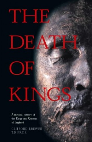 The Death of Kings: A Medical History of the Kings and Queens of England by Clifford Brewer