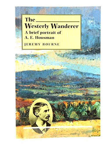 """The Westerly Wanderer: Brief Portrait of A.E.Housman, Author of a """"Shropshire Lad"""", 1896-1996 by Jeremy Bourne"""