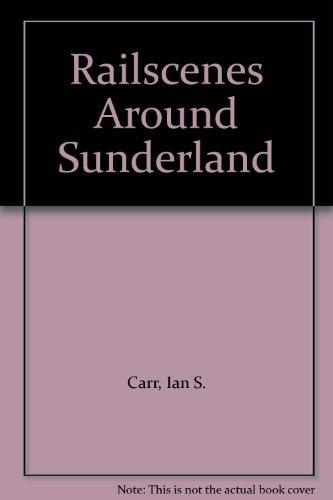 Railscenes Around Sunderland by Ian S. Carr