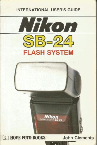 User's Guide to Nikon Flash Systems: Featuring SB24 by John Clements