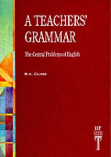 Teacher's Grammar: The Central Problems of English by R.A. Close