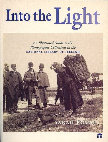 Into the Light: Illustrated Guide to the Photographic Collection in the National Library of Ireland by Sarah Rouse