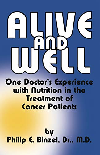 Alive & Well : One Doctor's Experience with Nutrition in the Treatment of by Philip E. Binzel