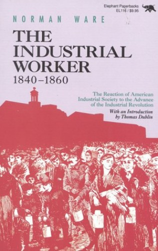 The Industrial Worker, 1840-60: The Reaction of American Industrial Society to the Advance of the Industrial Revolution by Norman Ware