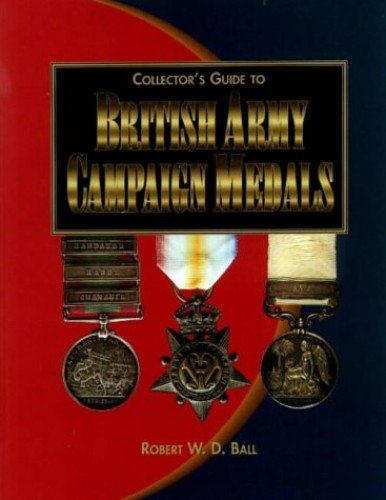 Collector's Guide to British Army Campaign Medals by Robert W. D. Ball