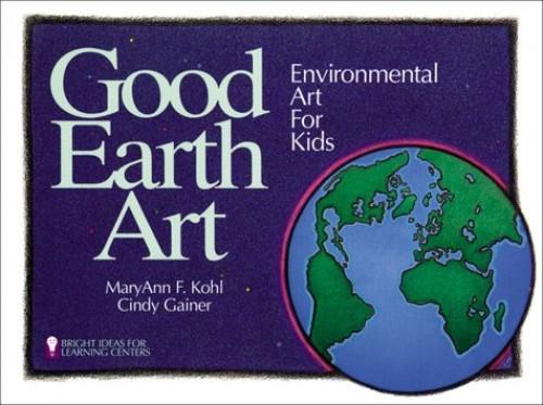 Good Earth Art: Environmental Art for Kids by MaryAnn F. Kohl