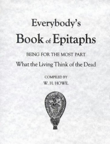 Everybody's Book of Epitaphs: Being for the Most Part What the Living Think of the Dead by W.H. Howe