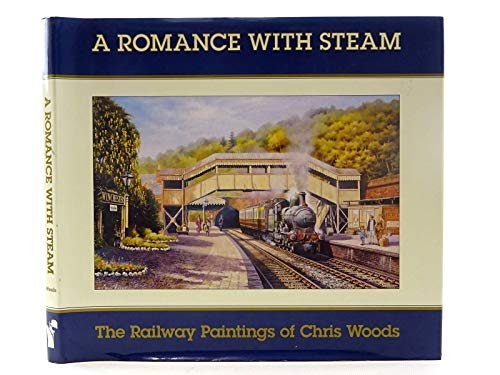 A Romance of Steam: Railway Paintings of Chris Woods by Chris Woods