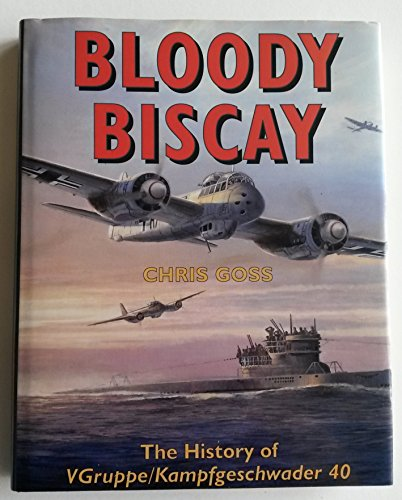 Bloody Biscay: History of V Gruppe/Kampfgeschwader 40 by Chris Goss