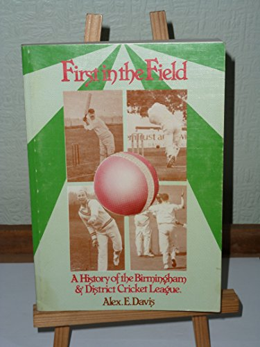 First in the Field - The History of the World's First Cricket League: Birmingham and District Cricket League, Formed 1888 by Alex E. Davis
