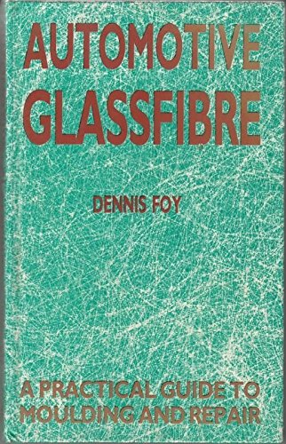 Automotive Glassfibre: A Practical Guide to Moulding and Repair by Dennis Foy
