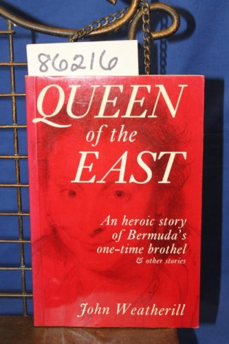 Queen of the East: A Heroic Story of Bermuda's One-time Brothel and Other Stories by John Weatherill