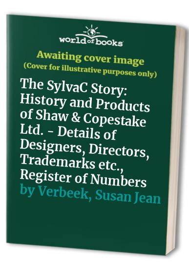 The SylvaC Story: History and Products of Shaw & Copestake Ltd. - Details of Designers, Directors, Trademarks etc., Register of Numbers by Susan Jean Verbeek