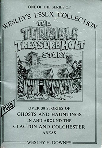 Terrible Treasure Holt Story: Plus 30 Ghosts and Hauntings in the Clacton and Colchester Areas by Wesley H. Downes