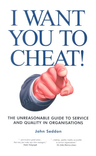 I Want You to Cheat!: The Unreasonable Guide to Service and Quality in Organisations by John Seddon