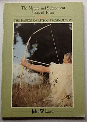 Nature and Subsequent Uses of Flint: v. 1: The Basics of Lithic Technology by John William Lord