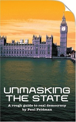 Unmasking the State: A Rough Guide to Real Democracy by Paul Feldman
