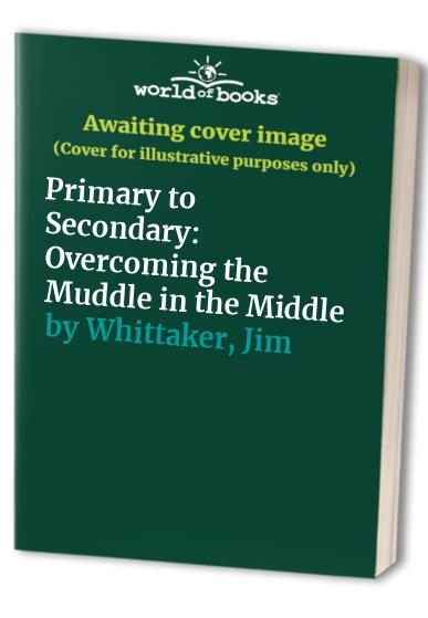 Primary to Secondary: Overcoming the Muddle in the Middle by Ruth Sutton