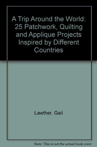 A Trip Around the World: 25 Patchwork, Quilting and Applique Projects Inspired by Different Countries by Gail Lawther