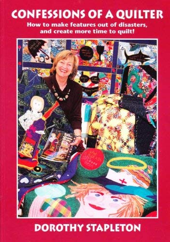 Confessions of a Quilter: How to Make Features Out of Disasters, and Create More Time to Quilt! by Dorothy Jean Stapleton