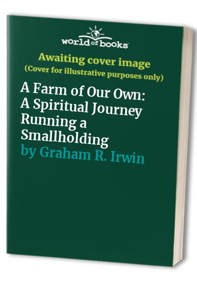 A Farm of Our Own: A Spiritual Journey Running a Smallholding by Graham R. Irwin