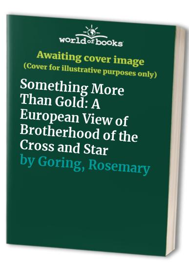 Something More Than Gold: A European View of Brotherhood of the Cross and Star by Rosemary Goring