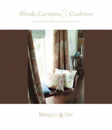 Blinds, Curtains and Cushions: Design and Make Stylish Treatments for Your Home by Catherine Merrick
