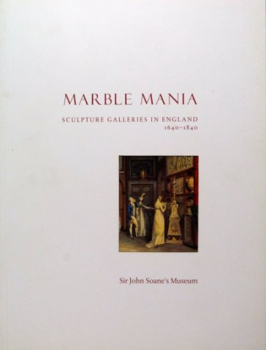 Marble Mania: Sculpture Galleries in England 1640-1840 by Ruth Guilding