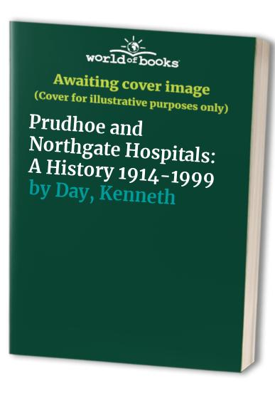 Prudhoe and Northgate Hospitals: A History 1914-1999 by Kenneth Day