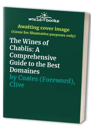 The Wines of Chablis: A Comprehensive Guide to the Best Domaines by Austen Philip Biss