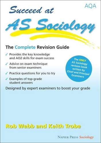 Succeed at AS Sociology: The Complete Revision Guide for the AQA Specification by Rob Webb